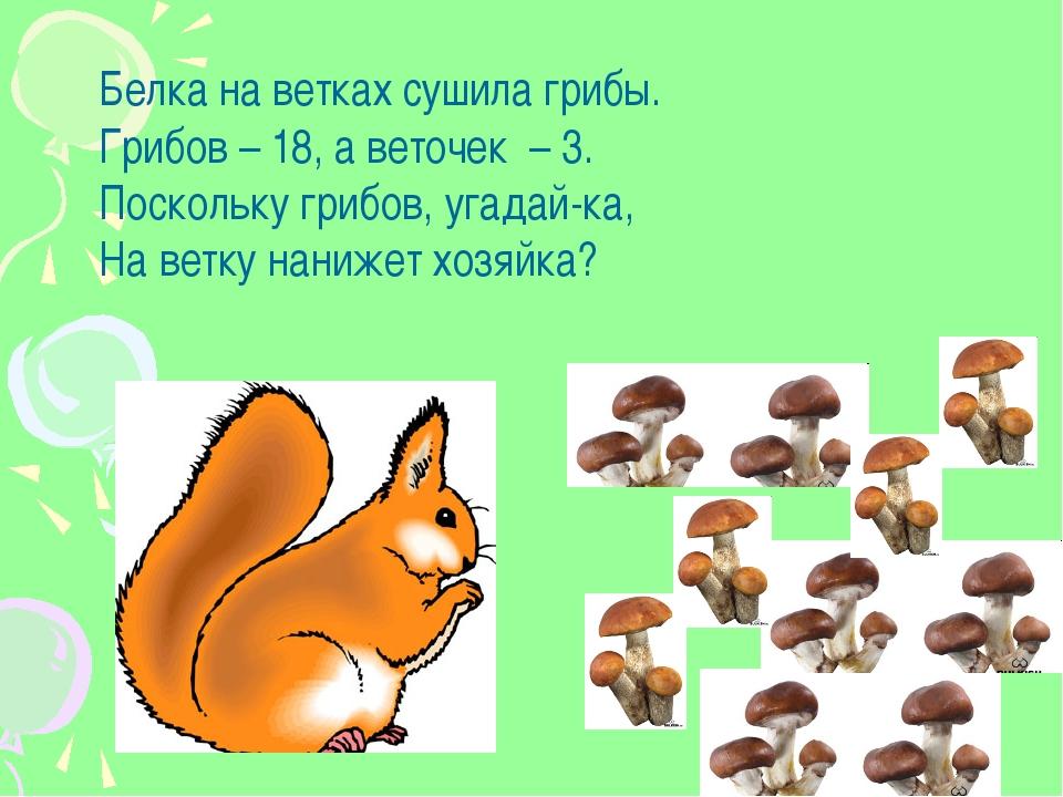 Белка на ветках сушила грибы. Грибов – 18, а веточек – 3. Поскольку грибов, у...