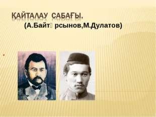 (А.Байтұрсынов,М.Дулатов) .