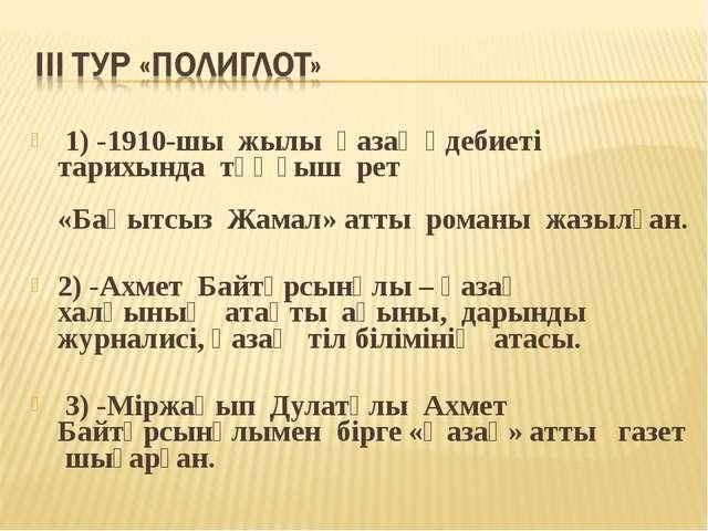 1) -1910-шы жылы қазақ әдебиеті тарихында тұңғыш рет «Бақытсыз Жамал» атты р...