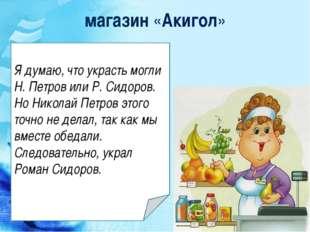 магазин «Акигол» Я думаю, что украсть могли Н. Петров или Р. Сидоров. Но Нико