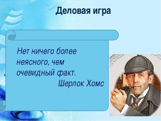 Деловая игра Нет ничего более неясного, чем очевидный факт. Шерлок Хомс