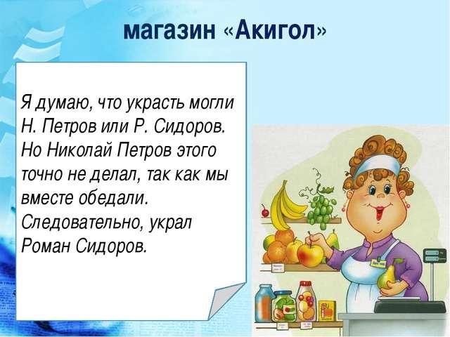 магазин «Акигол» Я думаю, что украсть могли Н. Петров или Р. Сидоров. Но Нико...