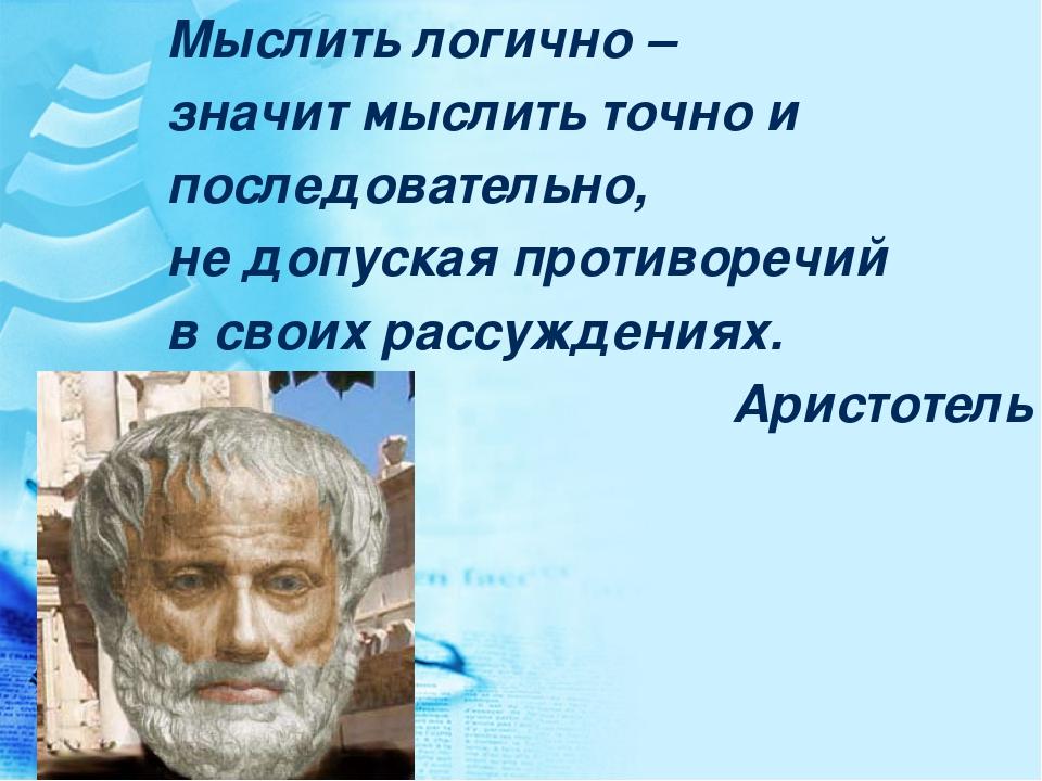Мыслить логично – значит мыслить точно и последовательно, не допуская противо...