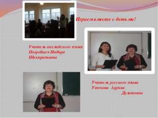 Играем вместе с детьми! Учитель английского языка Погребная Индира Шакиратовн