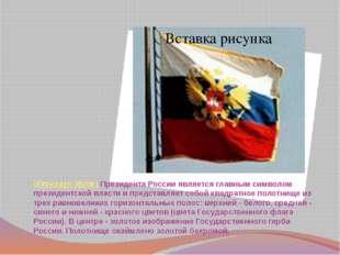 Штандарт (флаг) Президента России является главным символом президентской вла