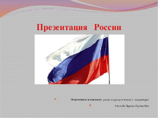 Презентация России Подготовила и показала: учитель русского языка и литератур...