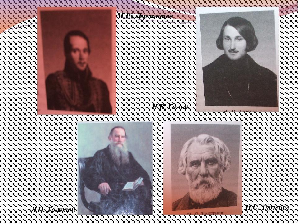 Л.Н. Толстой Н.В. Гоголь М.Ю.Лермонтов И.С. Тургенев