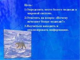 Цель: 1.Определить место белого медведя в мировой системе. 2.Ответить на во