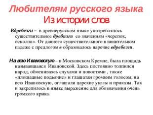 Любителям русского языка Из истории слов Вдребезги – в древнерусском языке уп