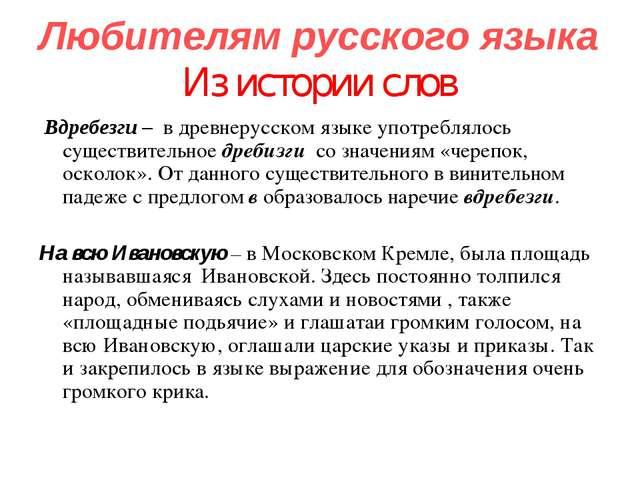 Любителям русского языка Из истории слов Вдребезги – в древнерусском языке уп...