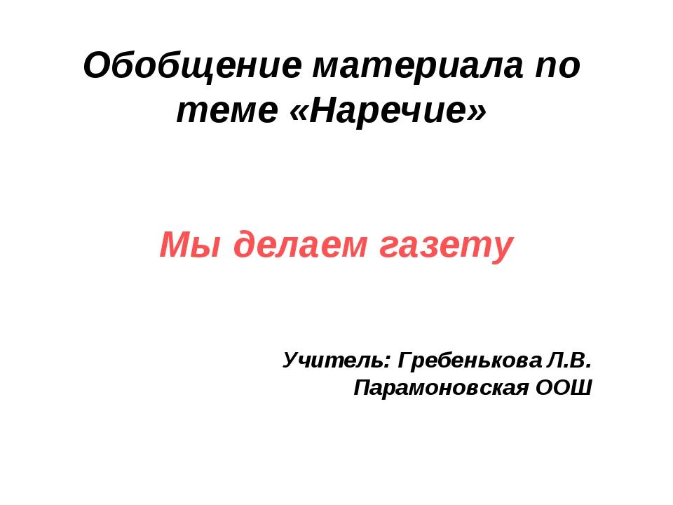 Обобщение материала по теме «Наречие» Мы делаем газету Учитель: Гребенькова Л...