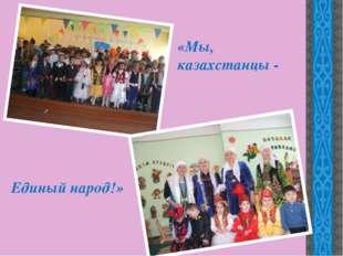 «Мы, казахстанцы - Единый народ!»