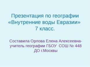 Презентация по географии «Внутренние воды Евразии» 7 класс. Составила Орлова