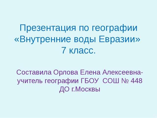 Презентация по географии «Внутренние воды Евразии» 7 класс. Составила Орлова...