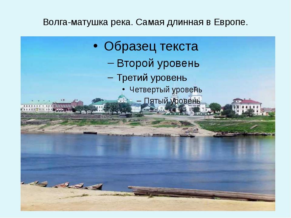 Волга-матушка река. Самая длинная в Европе.