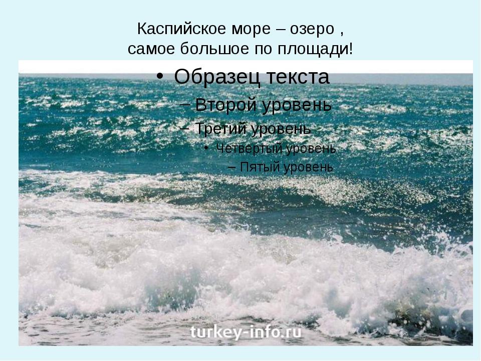 Каспийское море – озеро , самое большое по площади!