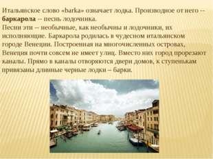 Итальянское слово «barka» означает лодка. Производное от него -- баркарола --