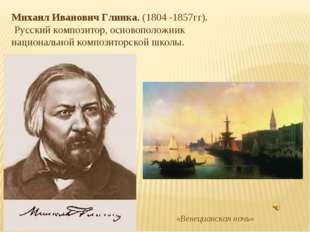 Михаил Иванович Глинка. (1804 -1857гг). Русский композитор, основоположник на