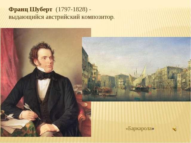 Франц Шуберт (1797-1828) - выдающийся австрийский композитор. «Баркарола»