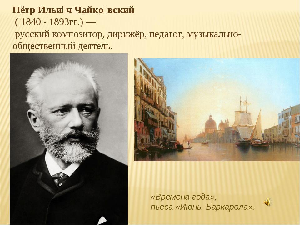 Пётр Ильи́ч Чайко́вский ( 1840 - 1893гг.) — русский композитор, дирижёр, педа...