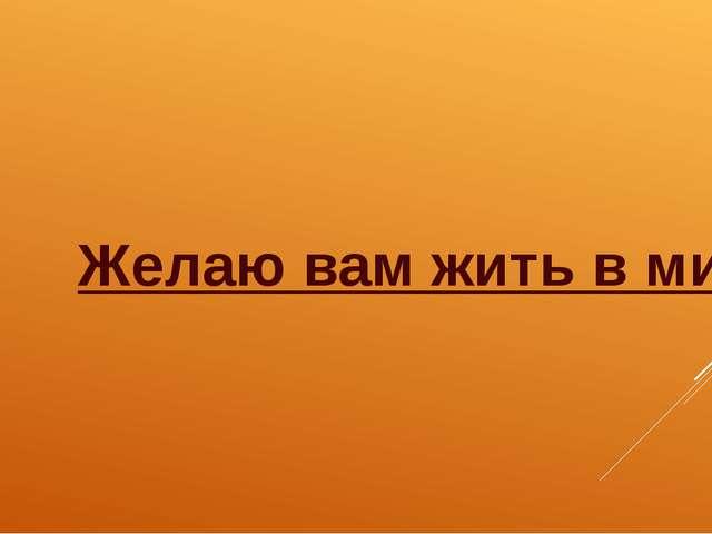 Желаю вам жить в мире и добре! Будьте счастливы!