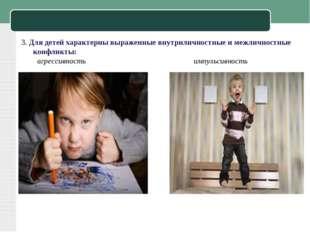 3. Для детей характерны выраженные внутриличностные и межличностные конфликты