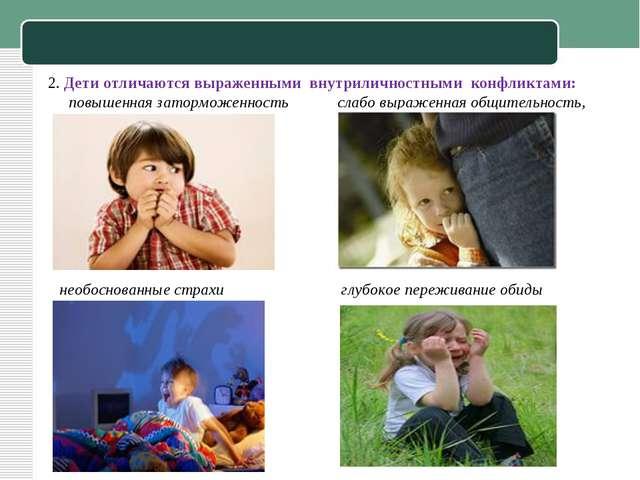 2. Дети отличаются выраженными внутриличностными конфликтами: повышенная зат...