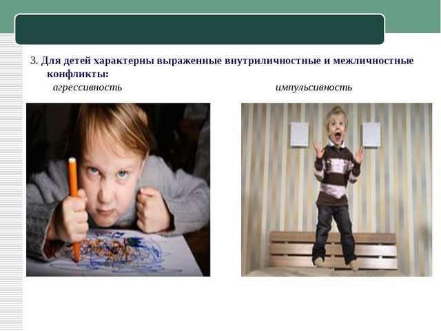3. Для детей характерны выраженные внутриличностные и межличностные конфликты...