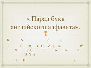 « Парад букв английского алфавита». K N p q T E R B C Z g m W X c L I o A