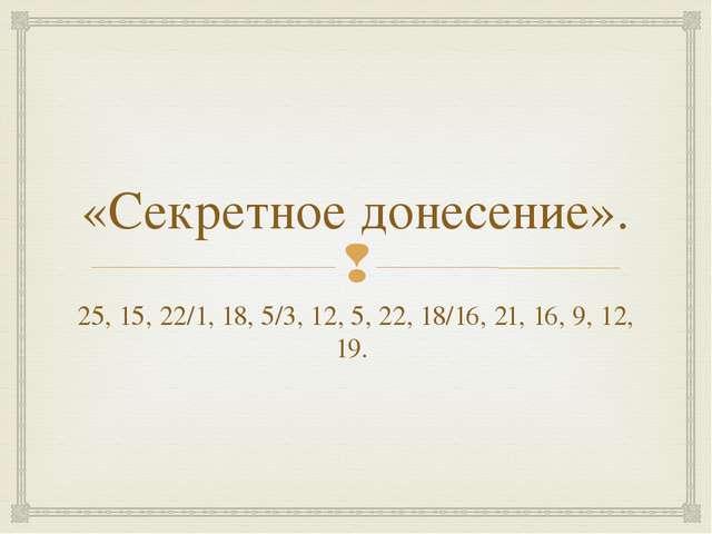 «Секретное донесение». 25, 15, 22/1, 18, 5/3, 12, 5, 22, 18/16, 21, 16, 9, 12...