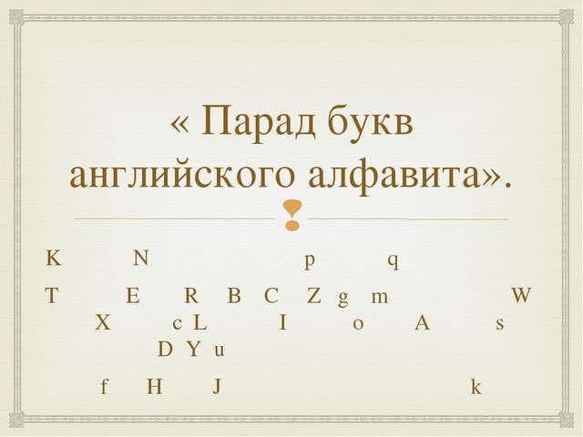 « Парад букв английского алфавита». K N p q T E R B C Z g m W X c L I o A...