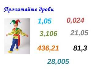 Прочитайте дроби 1,05 0,024 21,05 81,3 3,106 436,21 28,005