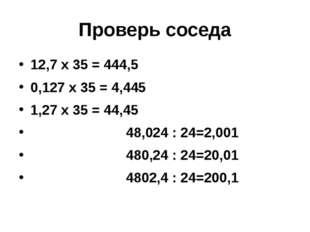 Проверь соседа 12,7 х 35 = 444,5 0,127 х 35 = 4,445 1,27 х 35 = 44,45 48,024