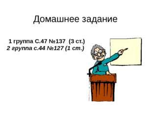 Домашнее задание 1 группа С.47 №137 (3 ст.) 2 группа с.44 №127 (1 ст.)
