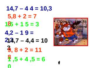 14,7 – 4 4 = 10,3 5,8 + 2 = 7 8 1,5 + 1 5 = 3 4,2 – 1 9 = 2,3 14,7 – 4,4 = 10