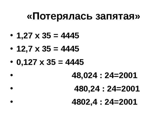 «Потерялась запятая» 1,27 х 35 = 4445 12,7 х 35 = 4445 0,127 х 35 = 4445 48,0...