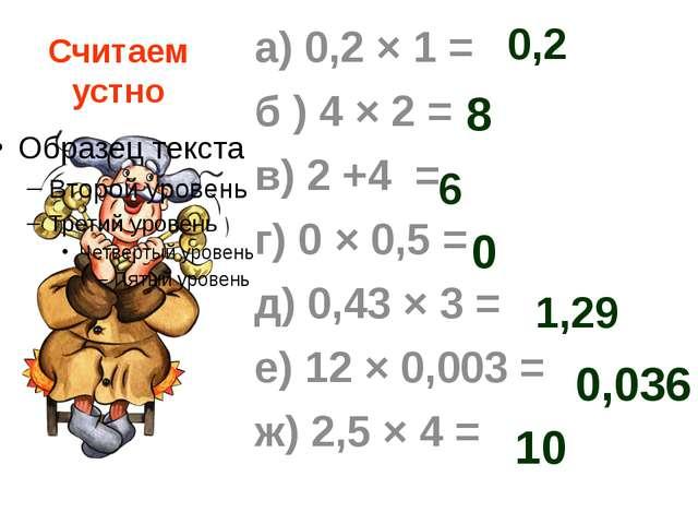 Считаем устно а) 0,2 × 1 = б ) 4 × 2 = в) 2 +4 = г) 0 × 0,5 = д) 0,43 × 3 = е...