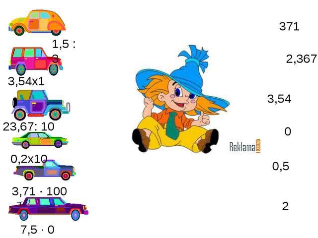 Где чей гараж? 1,5 : 3 3,54х1 23,67: 10 0,2х10 3,71 · 100 7,5 · 0 0,5 371 0 3...