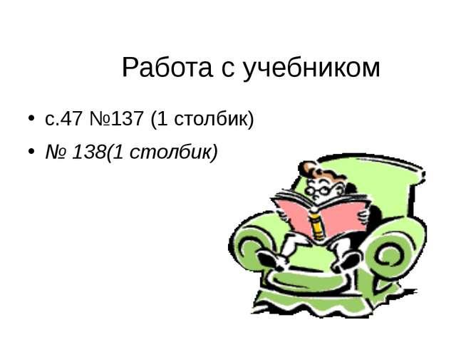 Работа с учебником с.47 №137 (1 столбик) № 138(1 столбик)