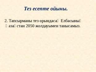 2. Тапсырманы тез орындасақ Елбасының Қазақстан 2050 жолдауымен танысамыз. Те