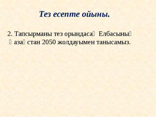 2. Тапсырманы тез орындасақ Елбасының Қазақстан 2050 жолдауымен танысамыз. Те...