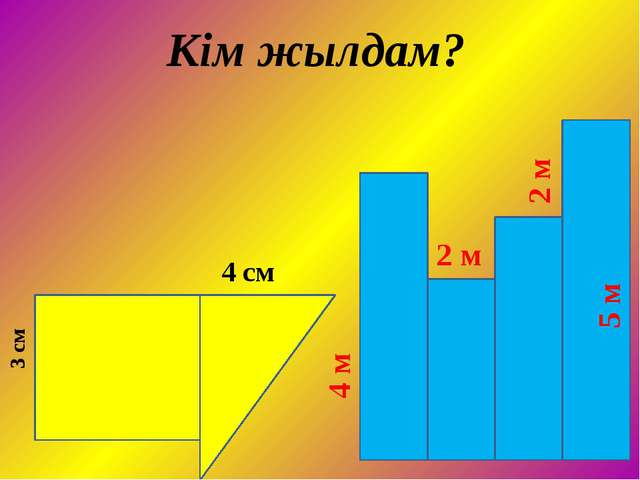 3 см 4 см 4 м 2 м 2 м 5 м Кім жылдам?