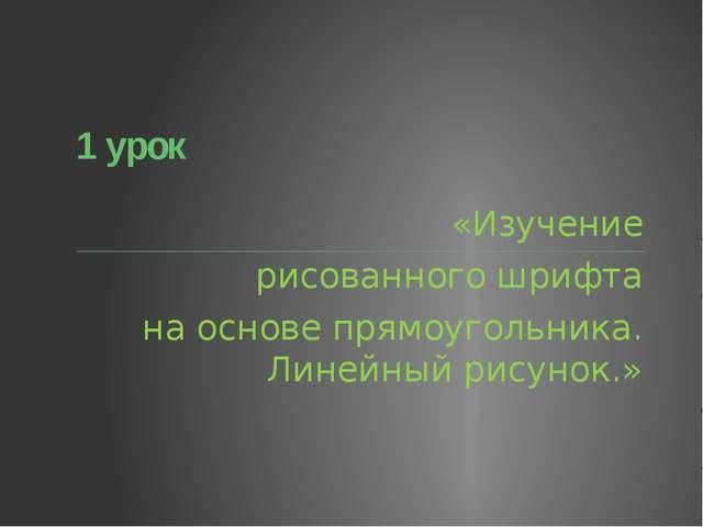 1 урок «Изучение рисованного шрифта на основе прямоугольника. Линейный рисун...