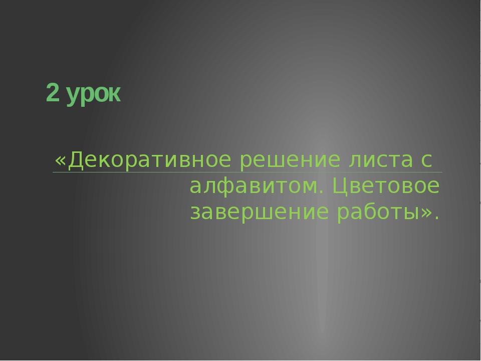 2 урок «Декоративное решение листа с алфавитом. Цветовое завершение работы».