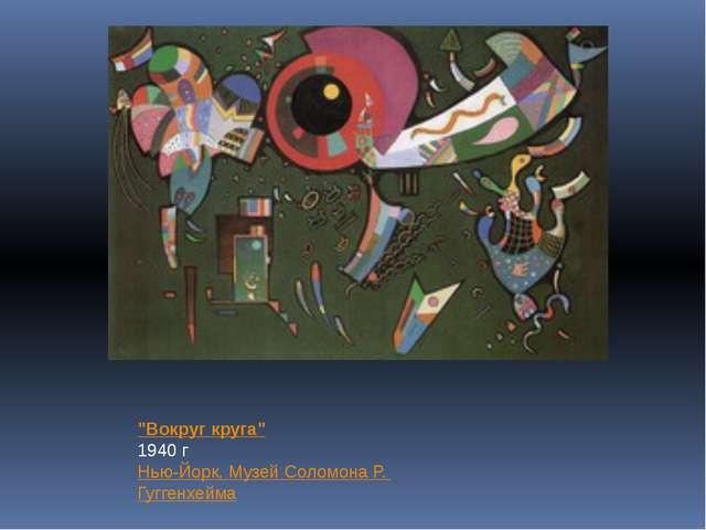 """""""Вокруг круга"""" 1940 г Нью-Йорк, Музей Соломона Р. Гуггенхейма"""