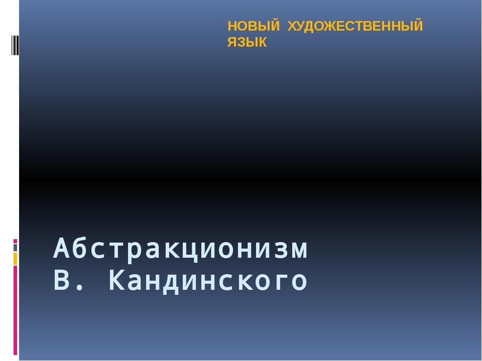Абстракционизм В. Кандинского НОВЫЙ ХУДОЖЕСТВЕННЫЙ ЯЗЫК
