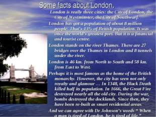 Some facts about London. London is really three cities: the City of London, t