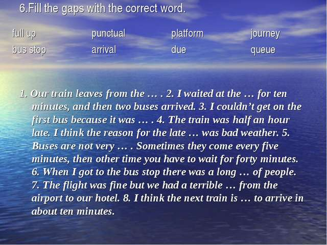 6.Fill the gaps with the correct word. 1. Our train leaves from the … . 2. I...