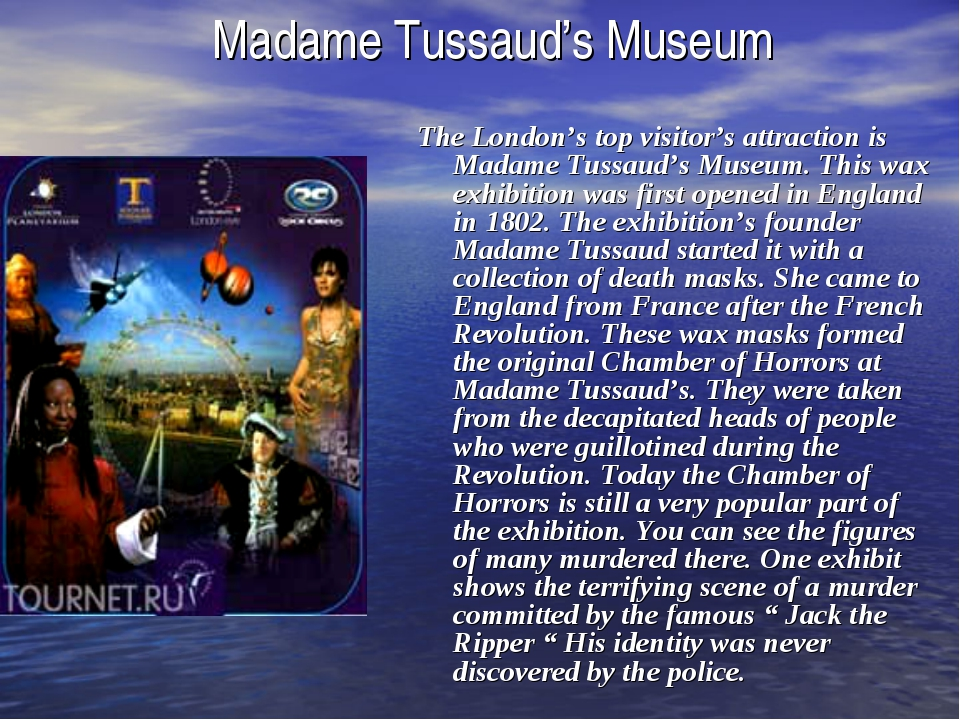 Madame Tussaud's Museum The London's top visitor's attraction is Madame Tussa...
