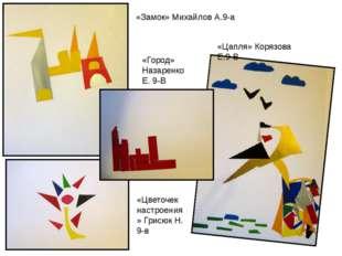 «Замок» Михайлов А.9-а «Цапля» Корязова Е.9-В «Город» Назаренко Е. 9-В «Цвето